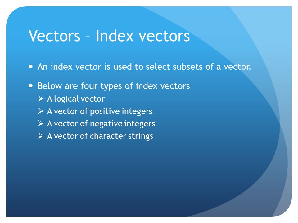 Vectors – Index vectors An index vector is used to select subsets of a vector.