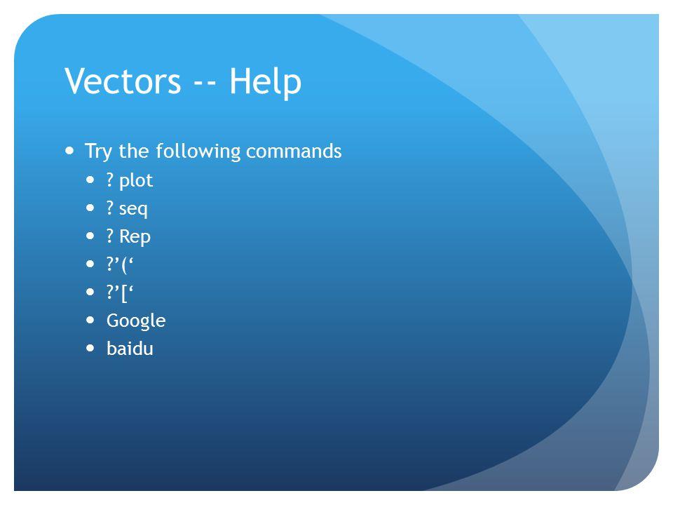 Vectors -- Help Try the following commands ? plot ? seq ? Rep ?'(' ?'[' Google baidu