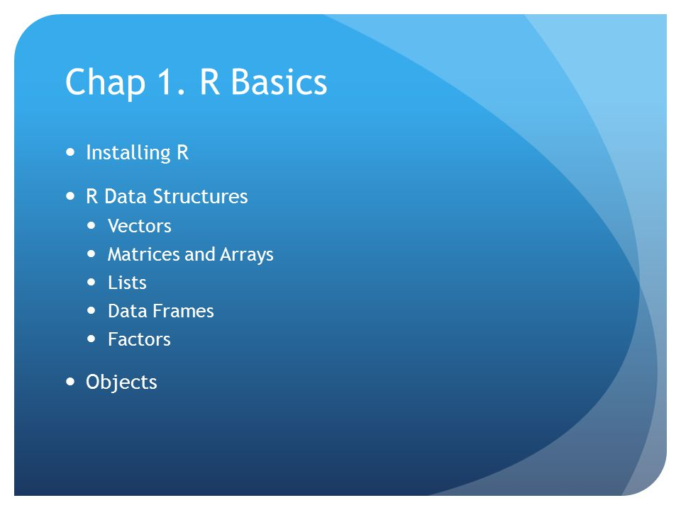 Chap 1. R Basics Installing R R Data Structures Vectors Matrices and Arrays Lists Data Frames Factors Objects
