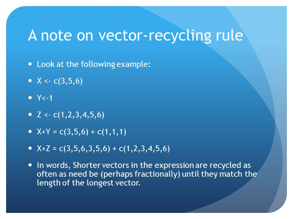 A note on vector-recycling rule Look at the following example: X <- c(3,5,6) Y<-1 Z <- c(1,2,3,4,5,6) X+Y = c(3,5,6) + c(1,1,1) X+Z = c(3,5,6,3,5,6) + c(1,2,3,4,5,6) In words, Shorter vectors in the expression are recycled as often as need be (perhaps fractionally) until they match the length of the longest vector.