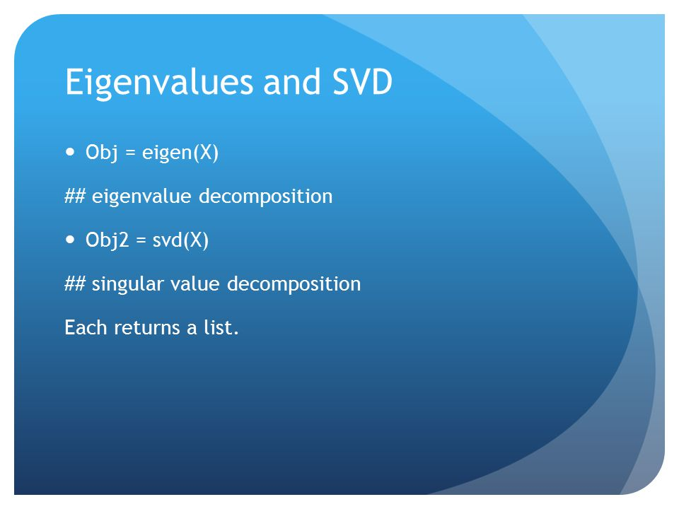 Eigenvalues and SVD Obj = eigen(X) ## eigenvalue decomposition Obj2 = svd(X) ## singular value decomposition Each returns a list.
