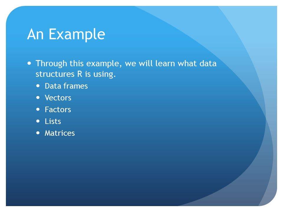 An Example Through this example, we will learn what data structures R is using.