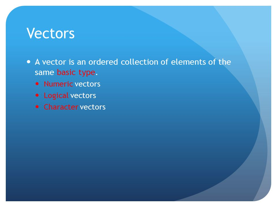 Vectors A vector is an ordered collection of elements of the same basic type.