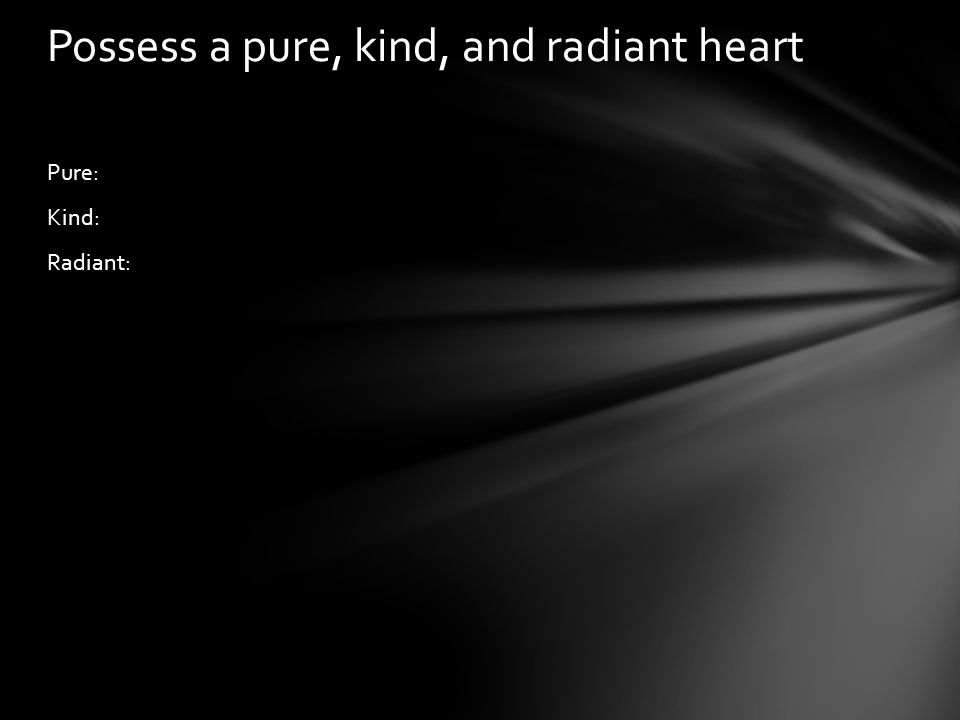 Pure: Kind: Radiant: Possess a pure, kind, and radiant heart