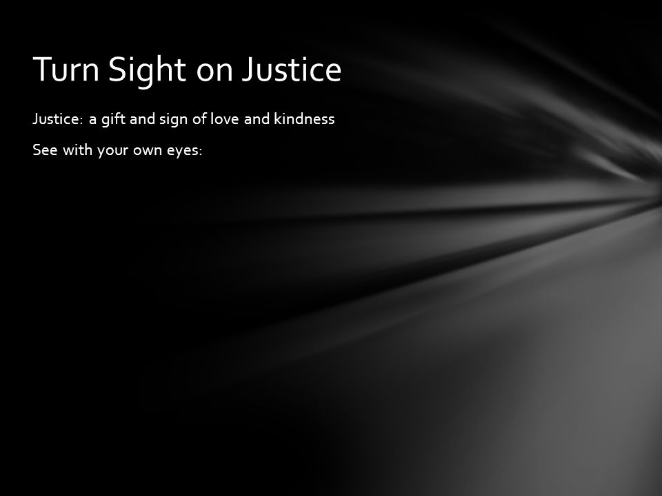 Justice: a gift and sign of love and kindness See with your own eyes: Turn Sight on Justice