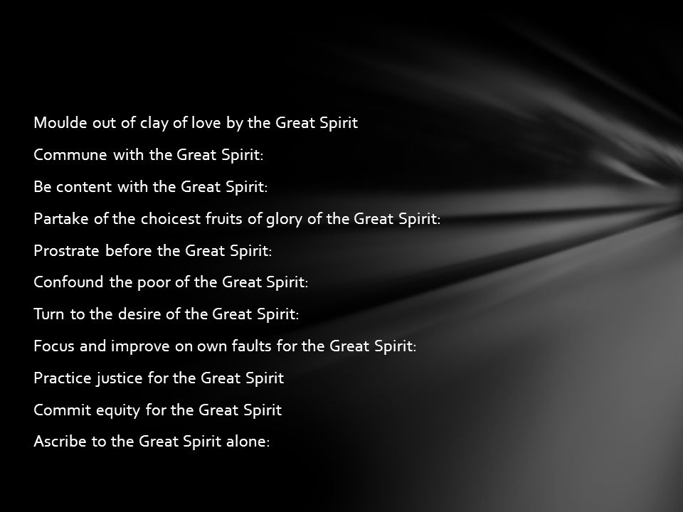 Moulde out of clay of love by the Great Spirit Commune with the Great Spirit: Be content with the Great Spirit: Partake of the choicest fruits of glor