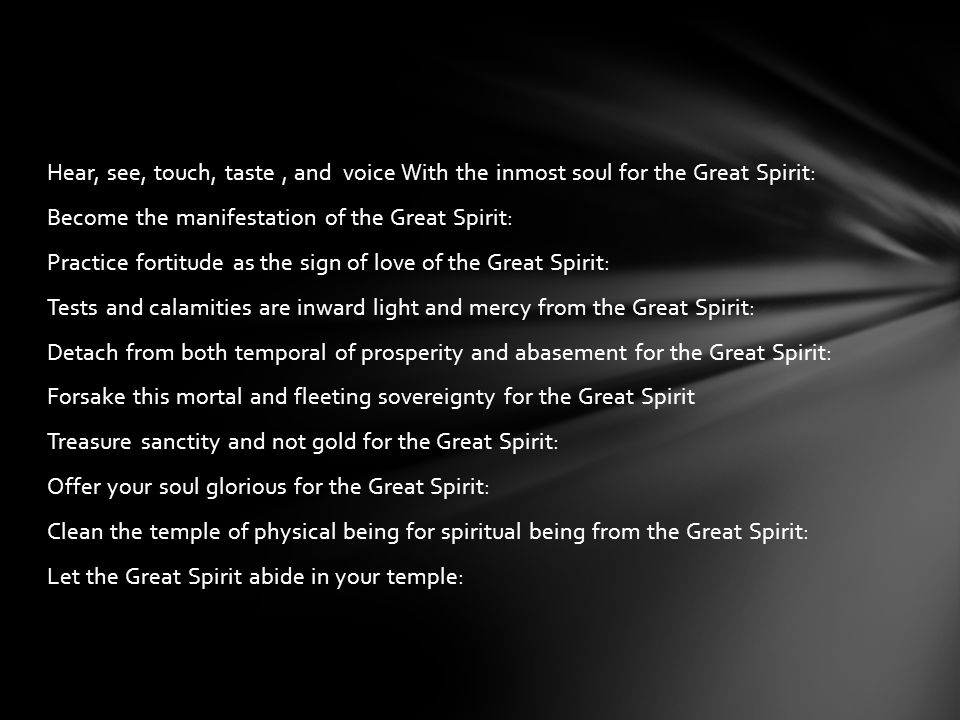 Hear, see, touch, taste, and voice With the inmost soul for the Great Spirit: Become the manifestation of the Great Spirit: Practice fortitude as the