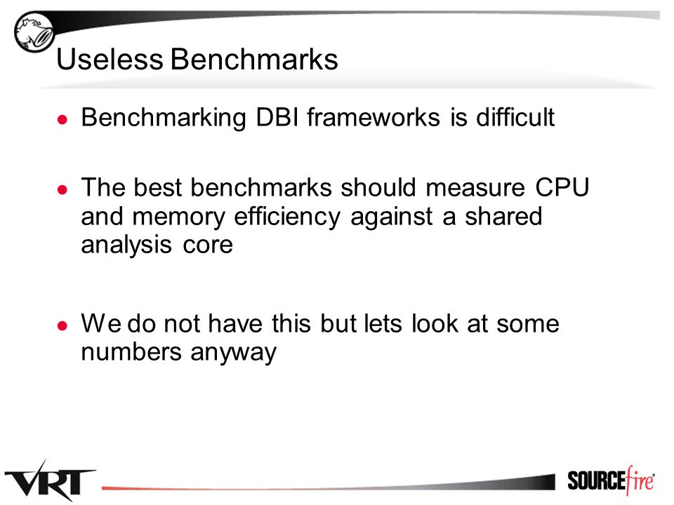 17 Useless Benchmarks ● Benchmarking DBI frameworks is difficult ● The best benchmarks should measure CPU and memory efficiency against a shared analy