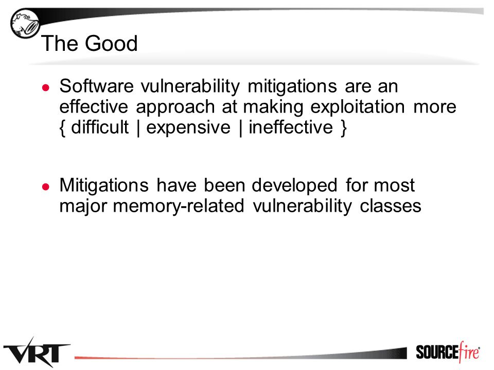 2 The Good ● Software vulnerability mitigations are an effective approach at making exploitation more { difficult | expensive | ineffective } ● Mitiga