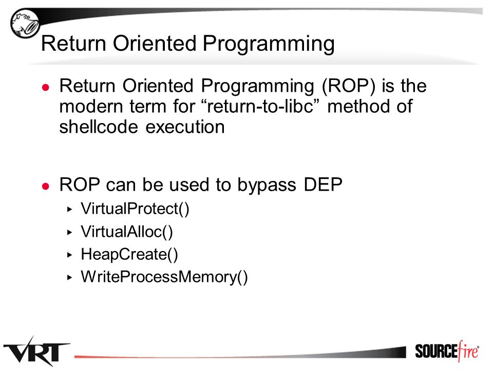"22 Return Oriented Programming ● Return Oriented Programming (ROP) is the modern term for ""return-to-libc"" method of shellcode execution ● ROP can be"