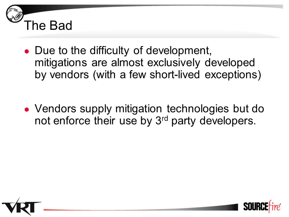 3 The Bad ● Due to the difficulty of development, mitigations are almost exclusively developed by vendors (with a few short-lived exceptions) ● Vendor