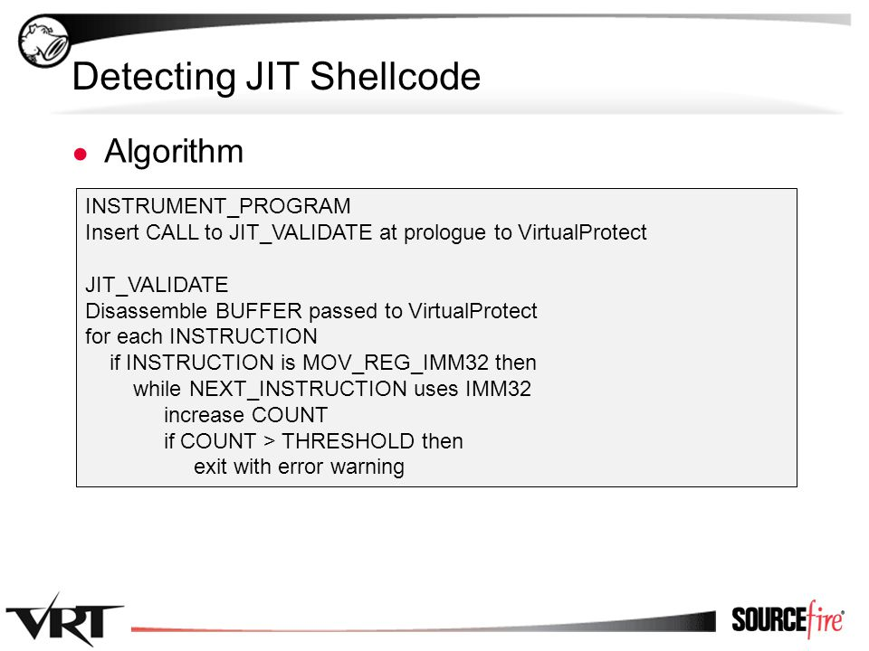 44 Detecting JIT Shellcode ● Algorithm INSTRUMENT_PROGRAM Insert CALL to JIT_VALIDATE at prologue to VirtualProtect JIT_VALIDATE Disassemble BUFFER pa