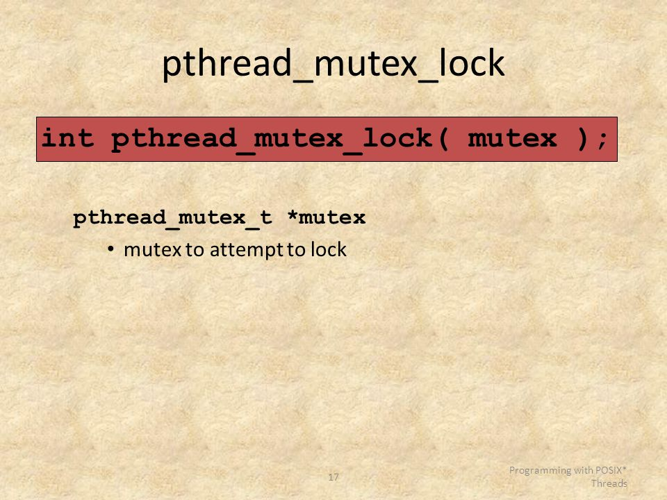 17 Programming with POSIX* Threads pthread_mutex_lock int pthread_mutex_lock( mutex ); pthread_mutex_t *mutex mutex to attempt to lock