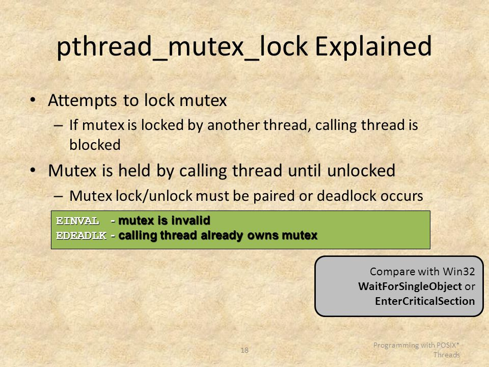 18 Programming with POSIX* Threads pthread_mutex_lock Explained Attempts to lock mutex – If mutex is locked by another thread, calling thread is block