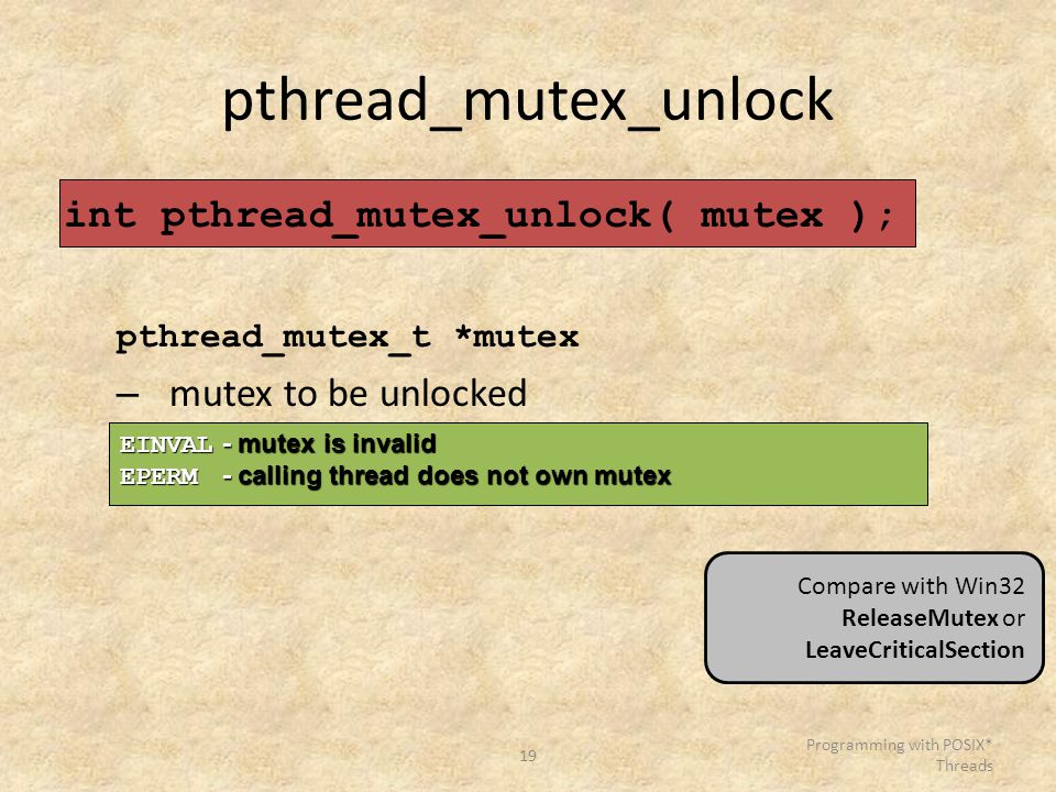 19 Programming with POSIX* Threads pthread_mutex_unlock int pthread_mutex_unlock( mutex ); pthread_mutex_t *mutex – mutex to be unlocked EINVAL - mutex is invalid EPERM - calling thread does not own mutex Compare with Win32 ReleaseMutex or LeaveCriticalSection