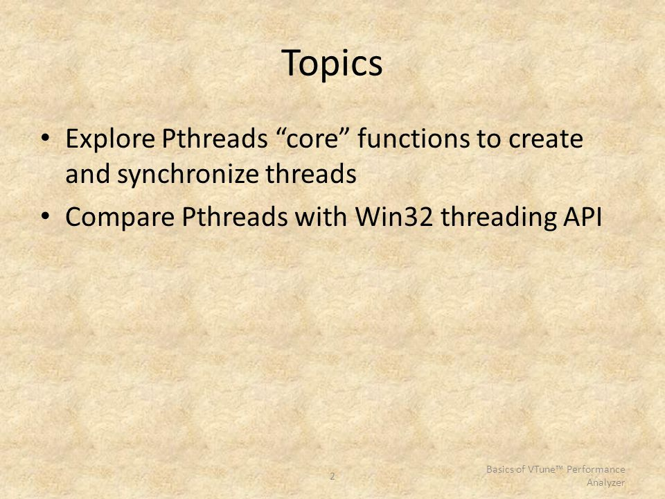 "2 Basics of VTune™ Performance Analyzer Topics Explore Pthreads ""core"" functions to create and synchronize threads Compare Pthreads with Win32 threadi"