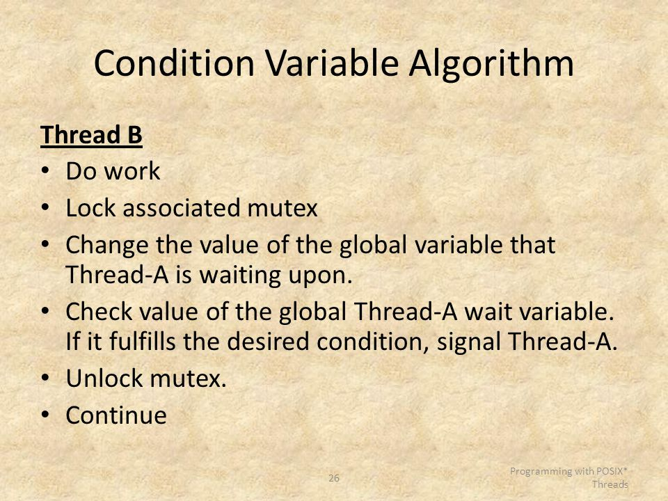 26 Programming with POSIX* Threads Condition Variable Algorithm Thread B Do work Lock associated mutex Change the value of the global variable that Th