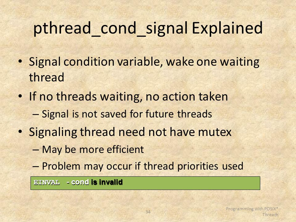 34 Programming with POSIX* Threads pthread_cond_signal Explained Signal condition variable, wake one waiting thread If no threads waiting, no action t