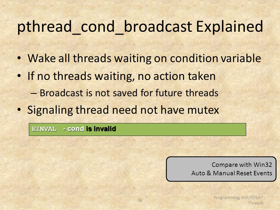 36 Programming with POSIX* Threads pthread_cond_broadcast Explained Wake all threads waiting on condition variable If no threads waiting, no action ta