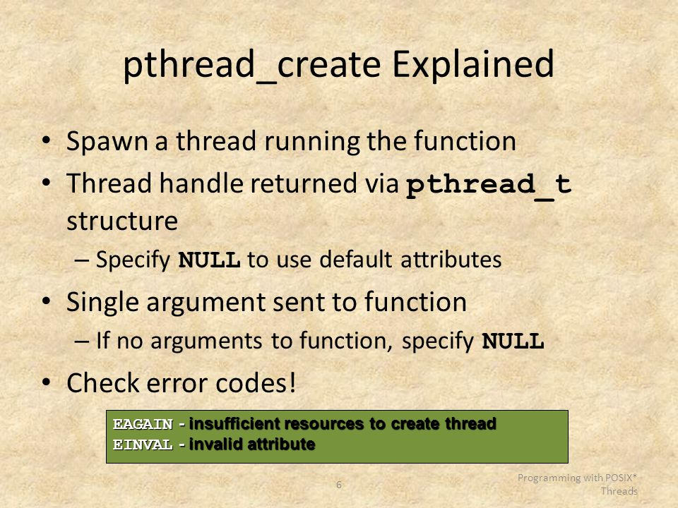 6 Programming with POSIX* Threads pthread_create Explained Spawn a thread running the function Thread handle returned via pthread_t structure – Specif