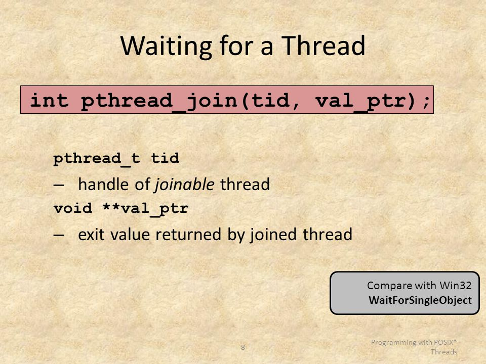 8 Programming with POSIX* Threads Waiting for a Thread int pthread_join(tid, val_ptr); pthread_t tid – handle of joinable thread void **val_ptr – exit