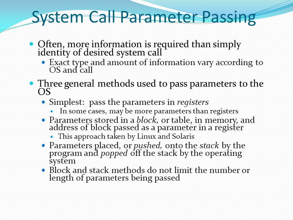 System Call Parameter Passing Often, more information is required than simply identity of desired system call Exact type and amount of information var