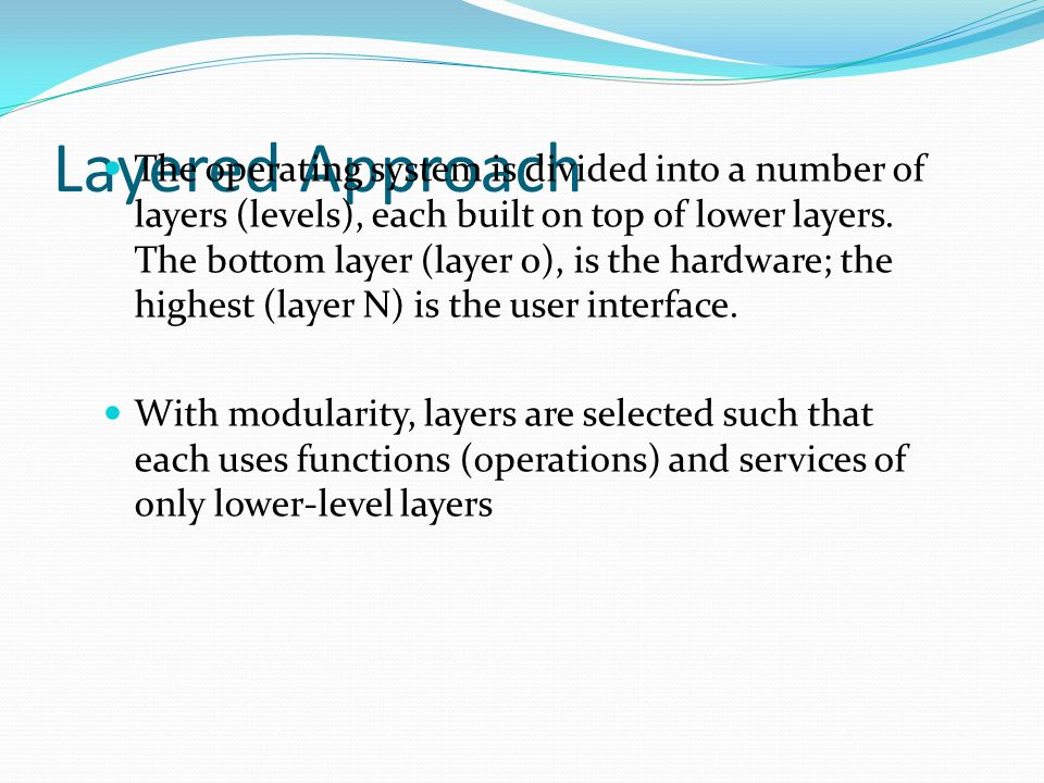 Layered Approach The operating system is divided into a number of layers (levels), each built on top of lower layers. The bottom layer (layer 0), is t