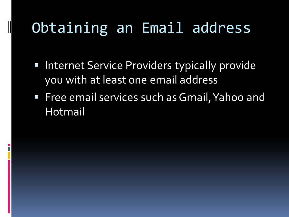 Obtaining an Email address  Internet Service Providers typically provide you with at least one email address  Free email services such as Gmail, Yah