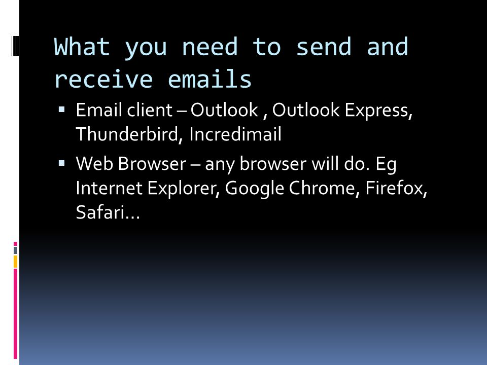 What you need to send and receive emails  Email client – Outlook, Outlook Express, Thunderbird, Incredimail  Web Browser – any browser will do. Eg I