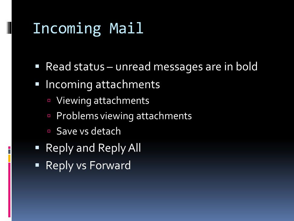 Incoming Mail  Read status – unread messages are in bold  Incoming attachments  Viewing attachments  Problems viewing attachments  Save vs detach  Reply and Reply All  Reply vs Forward