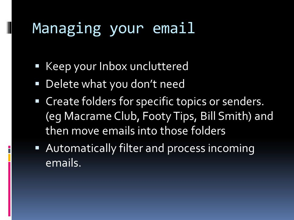 Managing your email  Keep your Inbox uncluttered  Delete what you don't need  Create folders for specific topics or senders. (eg Macrame Club, Foot
