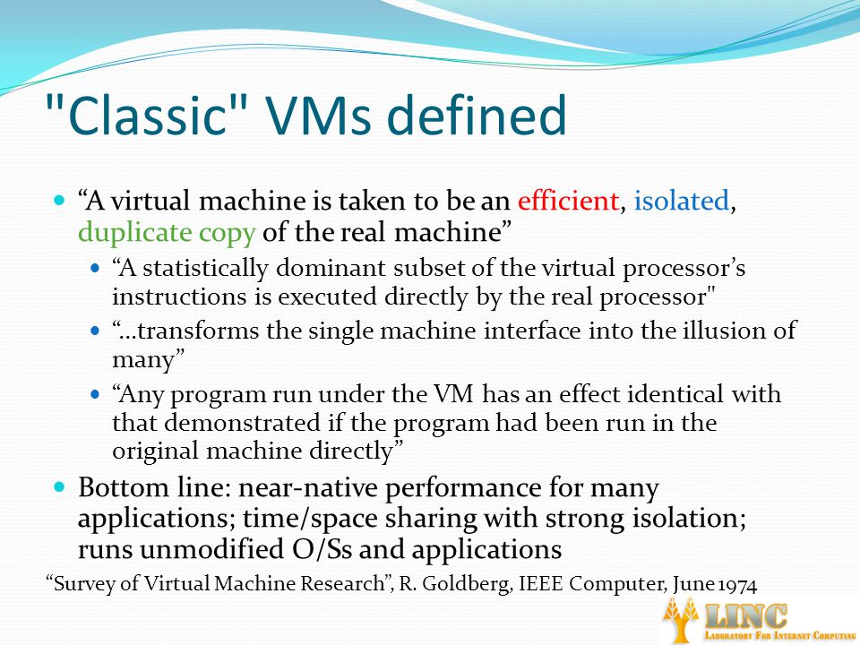 Classic VMs defined A virtual machine is taken to be an efficient, isolated, duplicate copy of the real machine A statistically dominant subset of the virtual processor's instructions is executed directly by the real processor …transforms the single machine interface into the illusion of many Any program run under the VM has an effect identical with that demonstrated if the program had been run in the original machine directly Bottom line: near-native performance for many applications; time/space sharing with strong isolation; runs unmodified O/Ss and applications Survey of Virtual Machine Research , R.