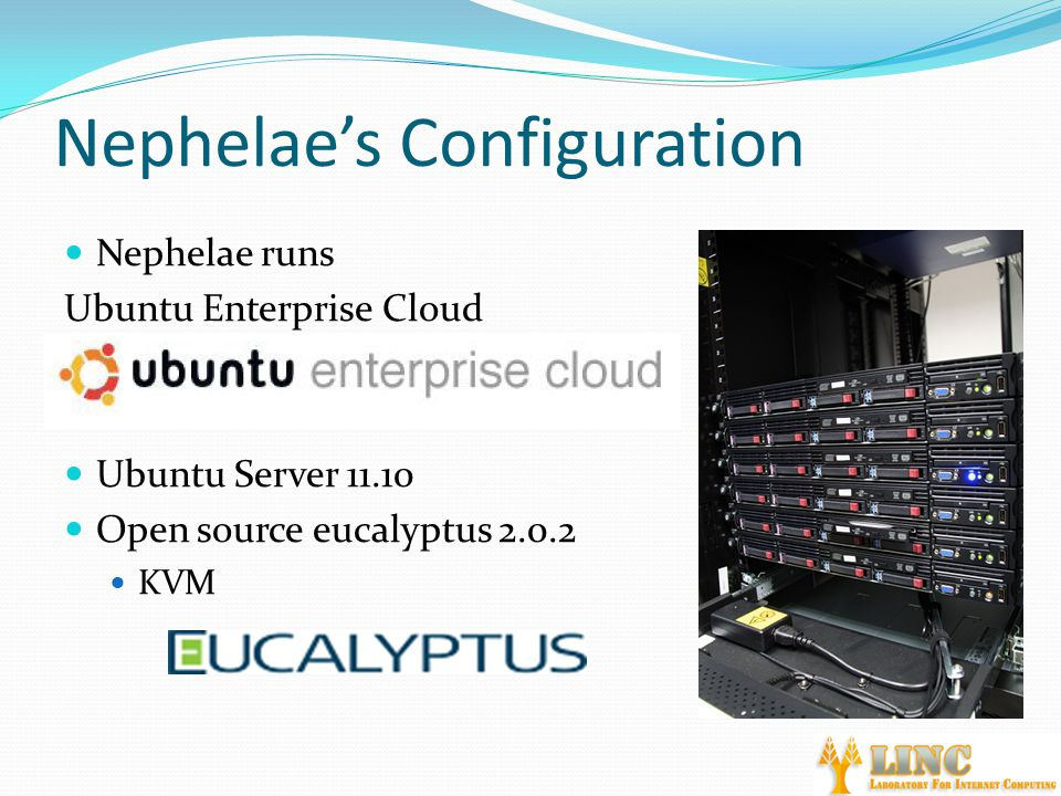 Nephelae's Configuration Nephelae runs Ubuntu Enterprise Cloud Ubuntu Server 11.10 Open source eucalyptus 2.0.2 KVM