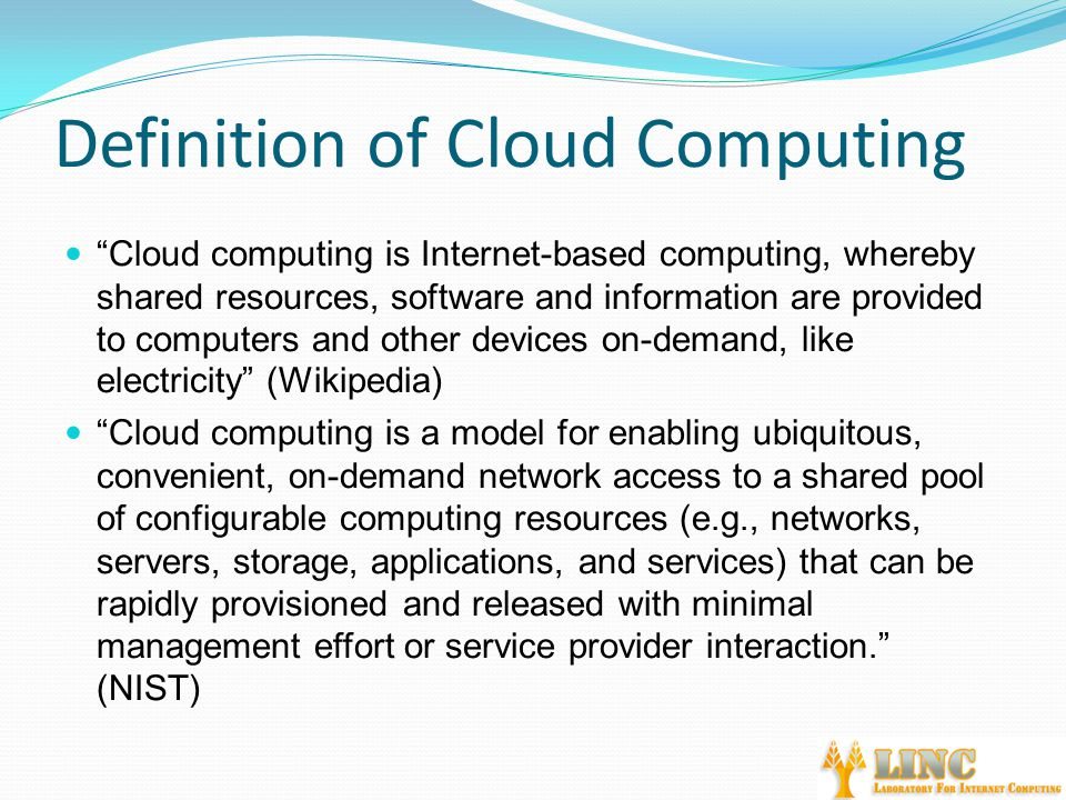 Definition of Cloud Computing Cloud computing is Internet-based computing, whereby shared resources, software and information are provided to computers and other devices on-demand, like electricity (Wikipedia) Cloud computing is a model for enabling ubiquitous, convenient, on-demand network access to a shared pool of configurable computing resources (e.g., networks, servers, storage, applications, and services) that can be rapidly provisioned and released with minimal management effort or service provider interaction. (NIST)