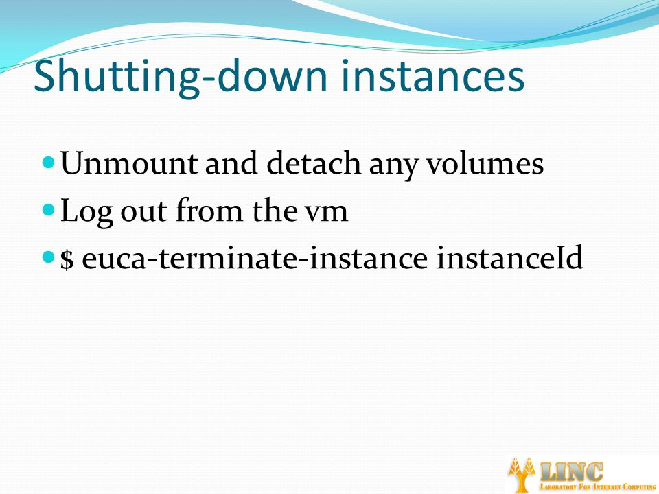Shutting-down instances Unmount and detach any volumes Log out from the vm $ euca-terminate-instance instanceId