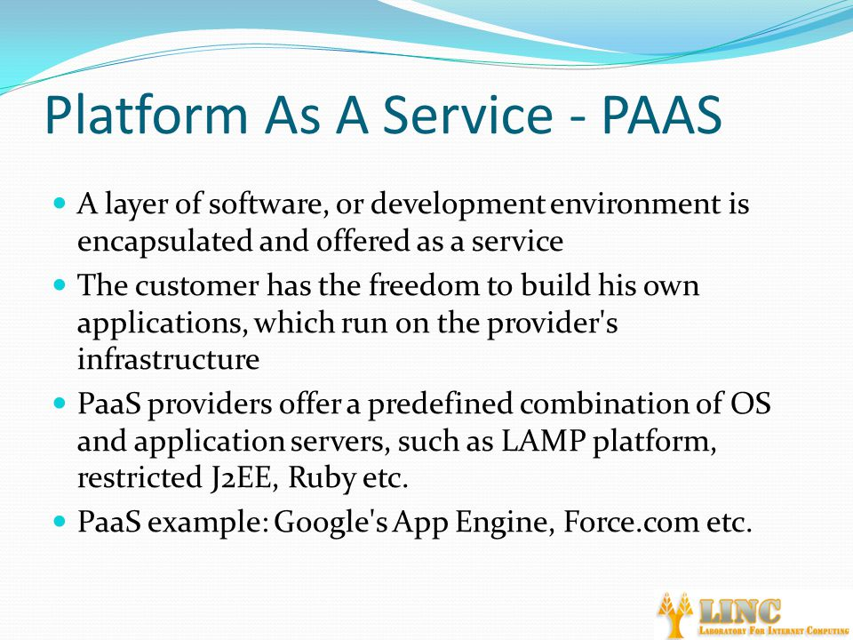 Platform As A Service - PAAS A layer of software, or development environment is encapsulated and offered as a service The customer has the freedom to build his own applications, which run on the provider s infrastructure PaaS providers offer a predefined combination of OS and application servers, such as LAMP platform, restricted J2EE, Ruby etc.