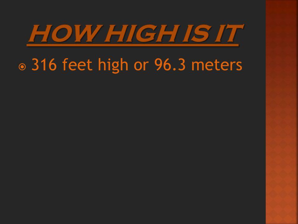  316 feet high or 96.3 meters
