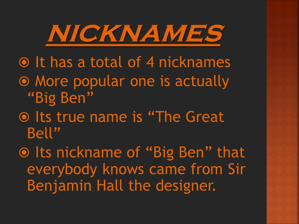  It has a total of 4 nicknames  More popular one is actually Big Ben  Its true name is The Great Bell  Its nickname of Big Ben that everybody knows came from Sir Benjamin Hall the designer.