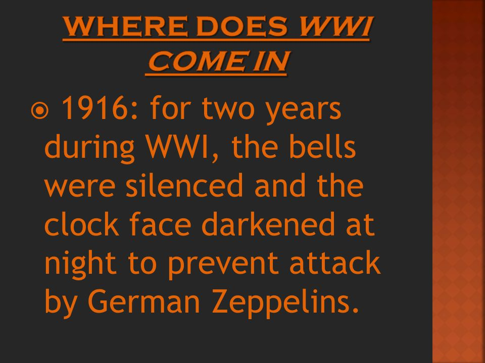  1916: for two years during WWI, the bells were silenced and the clock face darkened at night to prevent attack by German Zeppelins.