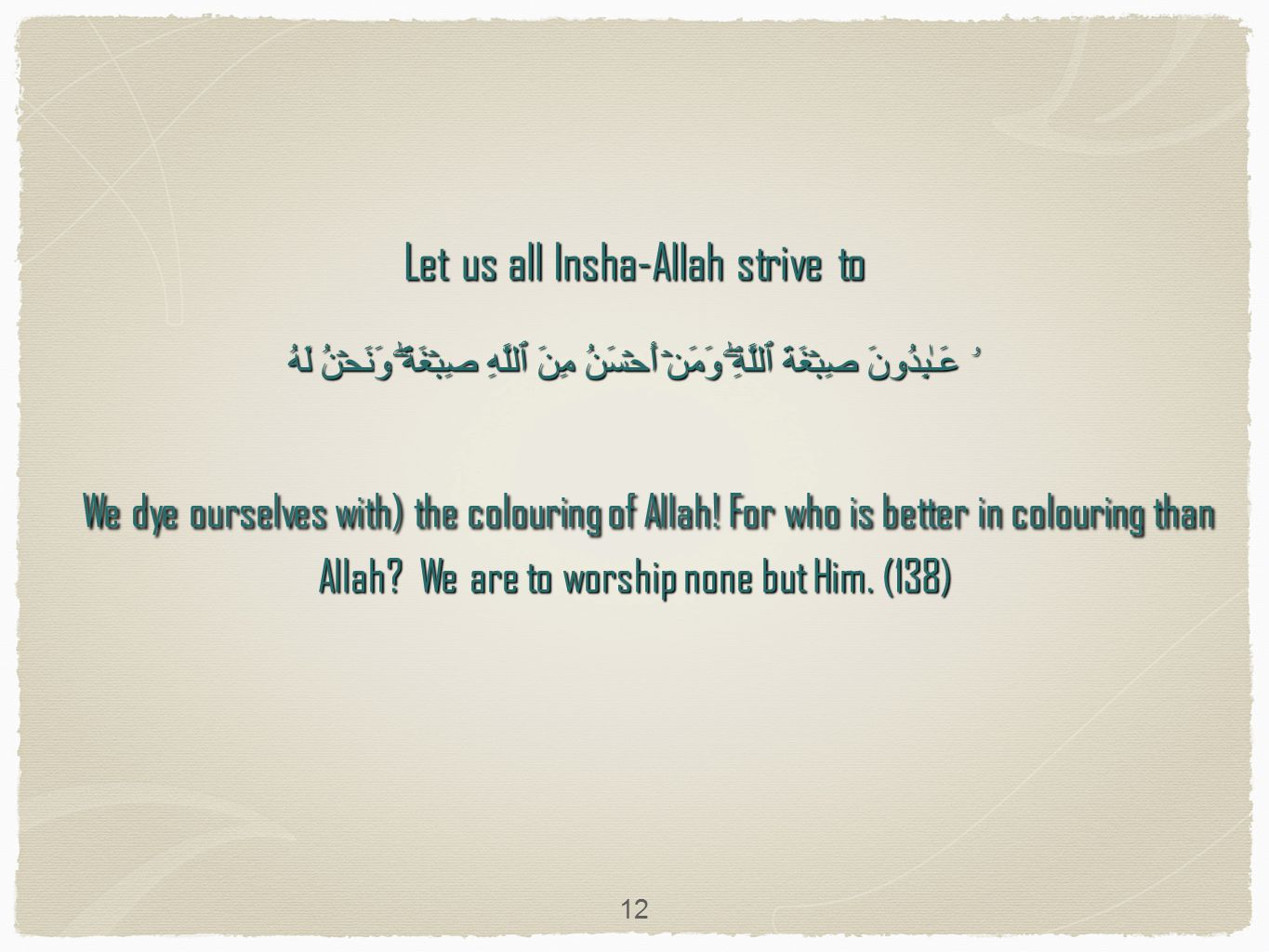 Let us all Insha-Allah strive to صِبۡغَةَ ٱللَّهِ‌ۖ وَمَنۡ أَحۡسَنُ مِنَ ٱللَّهِ صِبۡغَةً۬‌ۖ وَنَحۡنُ لَهُ ۥ عَـٰبِدُونَ We dye ourselves with) the colouring of Allah.