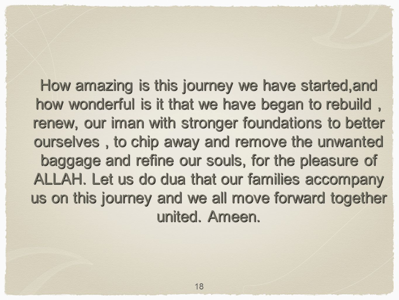 How amazing is this journey we have started,and how wonderful is it that we have began to rebuild, renew, our iman with stronger foundations to better ourselves, to chip away and remove the unwanted baggage and refine our souls, for the pleasure of ALLAH.