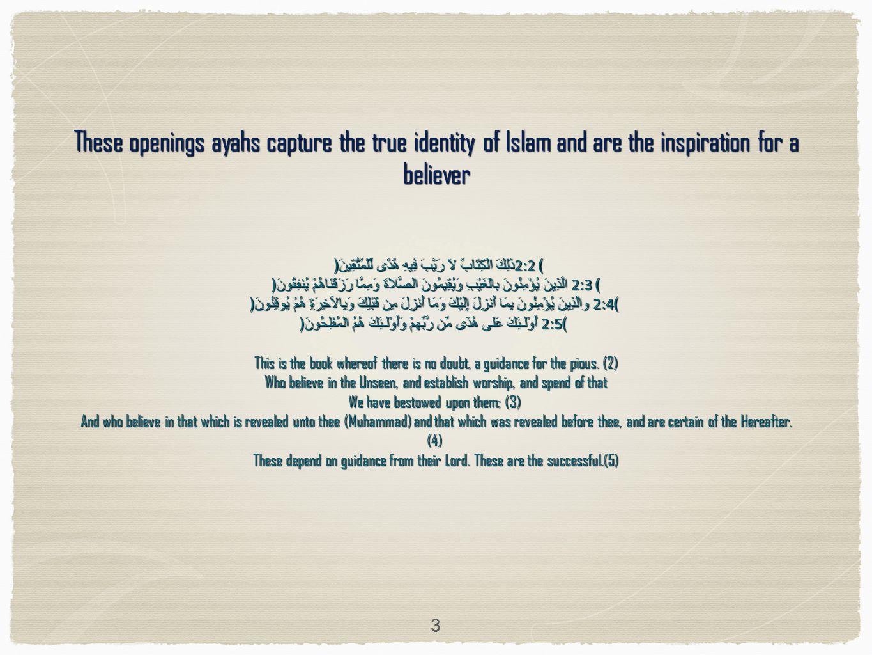 These openings ayahs capture the true identity of Islam and are the inspiration for a believer ذَلِكَ الْكِتَابُ لاَ رَيْبَ فِيهِ هُدًى لِّلْمُتَّقِينَ﴿ 2:2 ﴾ الَّذِينَ يُؤْمِنُونَ بِالْغَيْبِ وَيُقِيمُونَ الصَّلاةَ وَمِمَّا رَزَقْنَاهُمْ يُنفِقُونَ﴿ 2:3 ﴾ والَّذِينَ يُؤْمِنُونَ بِمَا أُنزِلَ إِلَيْكَ وَمَا أُنزِلَ مِن قَبْلِكَ وَبِالآخِرَةِ هُمْ يُوقِنُونَ﴿ 2:4 ﴾ أُوْلَـئِكَ عَلَى هُدًى مِّن رَّبِّهِمْ وَأُوْلَـئِكَ هُمُ الْمُفْلِحُونَ﴿ 2:5 ﴾ This is the book whereof there is no doubt, a guidance for the pious.