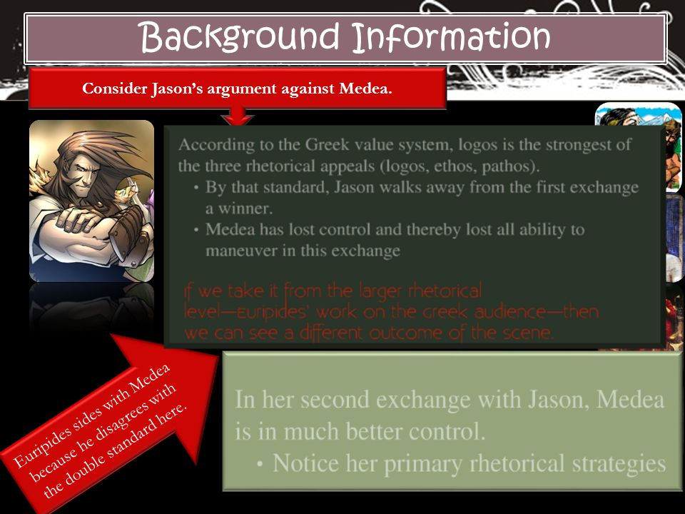 Background Information Consider Jason's argument against Medea. Euripides sides with Medea because he disagrees with the double standard here.
