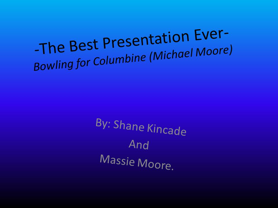 -The Best Presentation Ever- Bowling for Columbine (Michael Moore) By: Shane Kincade And Massie Moore.
