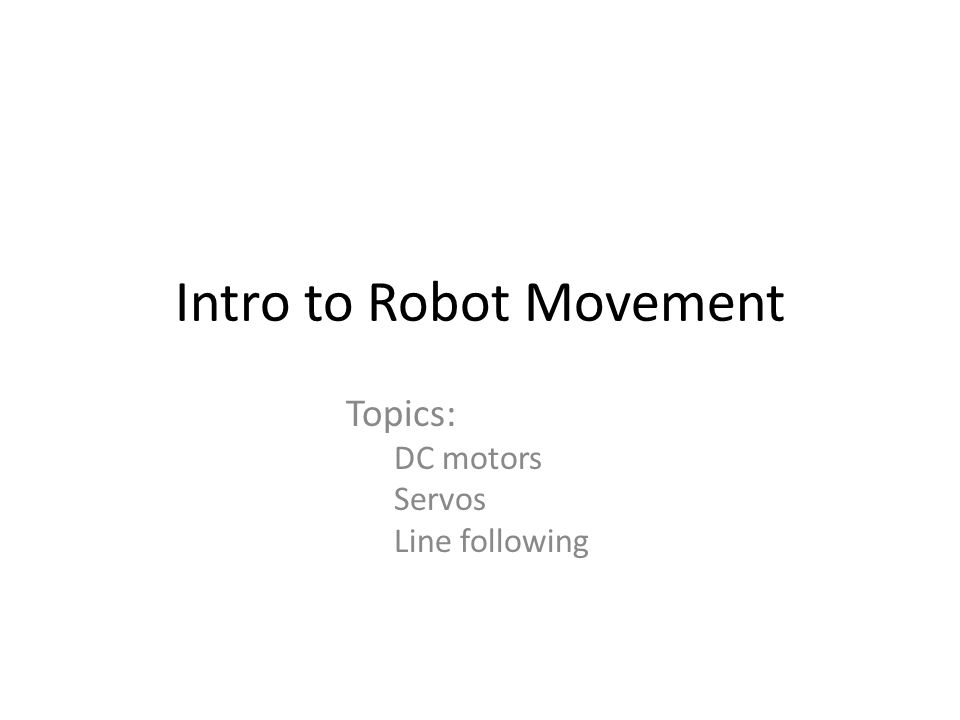 Intro to Robot Movement Topics: DC motors Servos Line following