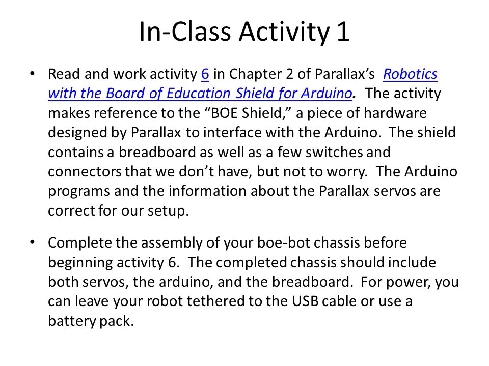 In-Class Activity 1 Read and work activity 6 in Chapter 2 of Parallax's Robotics with the Board of Education Shield for Arduino.
