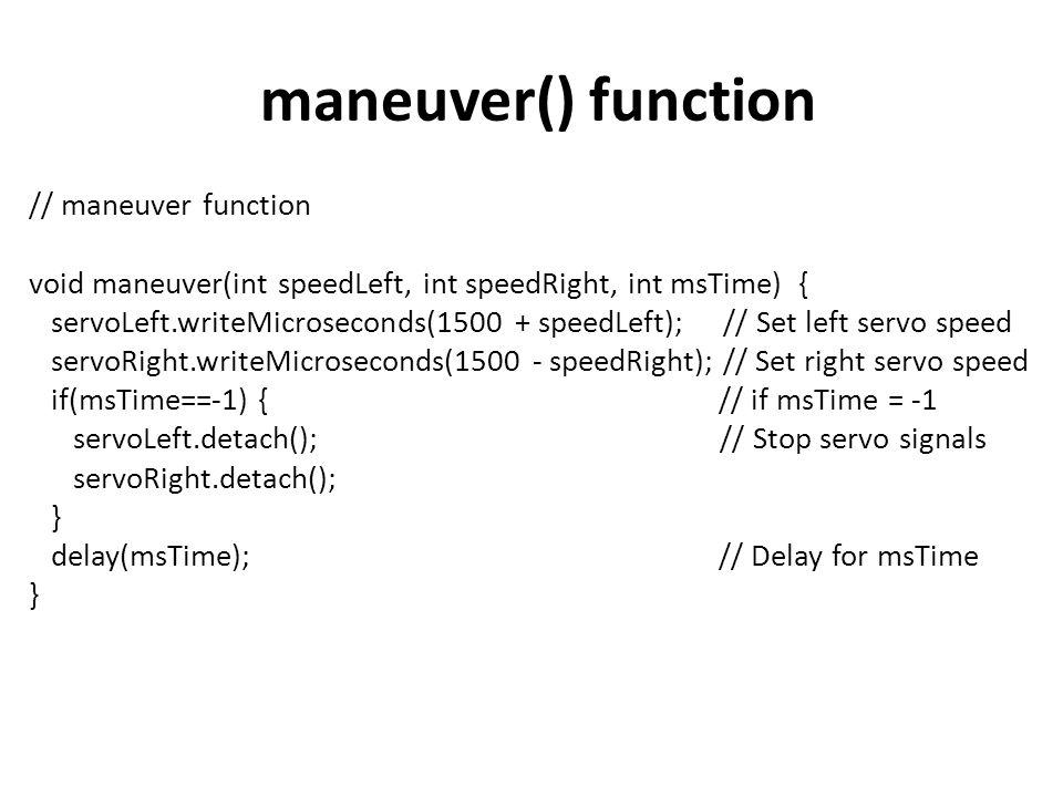 maneuver() function // maneuver function void maneuver(int speedLeft, int speedRight, int msTime) { servoLeft.writeMicroseconds(1500 + speedLeft); //