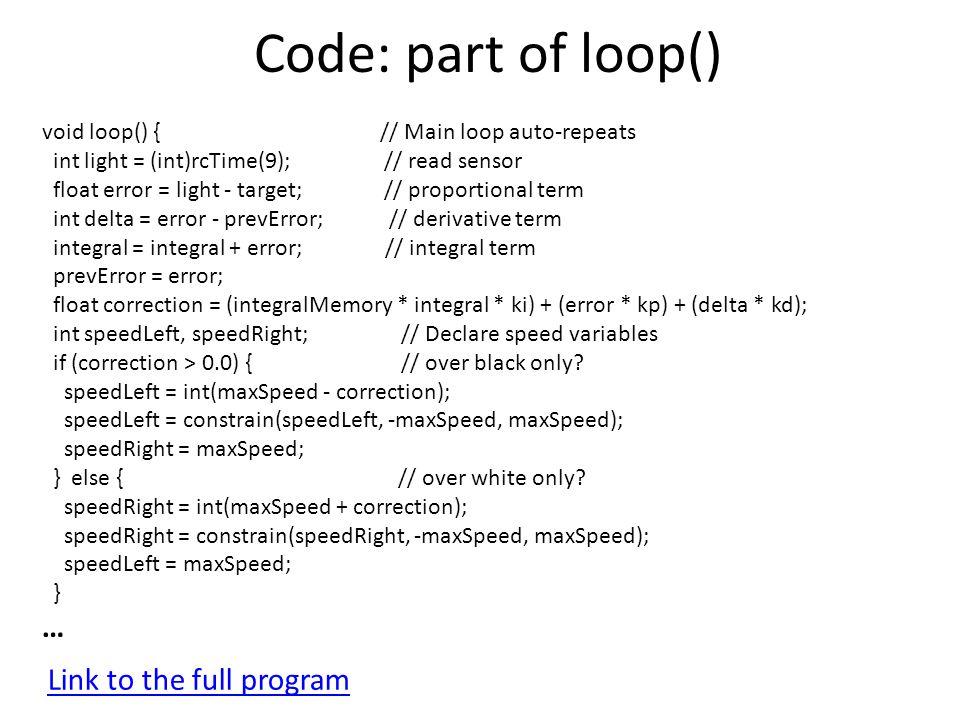 Code: part of loop() void loop() { // Main loop auto-repeats int light = (int)rcTime(9); // read sensor float error = light - target; // proportional