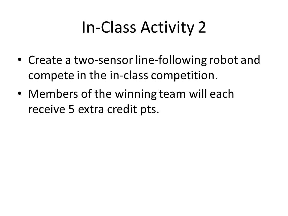 In-Class Activity 2 Create a two-sensor line-following robot and compete in the in-class competition.