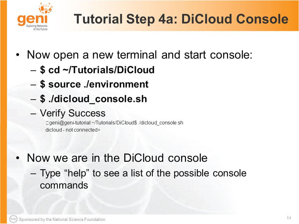 Sponsored by the National Science Foundation 14 Tutorial Step 4a: DiCloud Console Now open a new terminal and start console: –$ cd ~/Tutorials/DiCloud –$ source./environment –$./dicloud_console.sh –Verify Success geni@geni-tutorial:~/Tutorials/DiCloud$./dicloud_console.sh dicloud - not connected> Now we are in the DiCloud console –Type help to see a list of the possible console commands